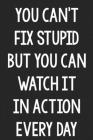You Can't Fix Stupid, but You Can Watch It in Action Every Day: College Ruled Notebook - Better Than a Greeting Card - Gag Gifts For People You Love Cover Image