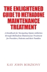 The Enlightened Guide To Methadone Maintenance Treatment: A Handbook for Navigating Opiate Addiction through Methadone Maintenance Treatment for Provi Cover Image