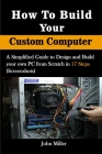How to Build Your Custom Computer: A Simplified Guide to Design and Build your own PC from Scratch in 17 Steps (Screenshots) Cover Image