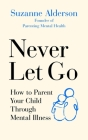 Never Let Go: How to Parent Your Child Through Mental Illness Cover Image