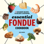 Essential Fondue Cookbook: 75 Decadent Recipes to Delight and Entertain Cover Image