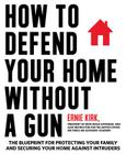 How to Defend Your Home Without a Gun: The Blueprint for Protecting Your Family and Securing Your Home Against Intruders Cover Image