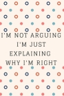 I'm Not Arguing. I'm Just Explaining Why I'm Right: Inspire Notebook, Journal, Diary (110 Pages, Blank, 6 x 9) Cover Image