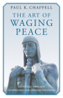 The Art of Waging Peace: A Strategic Approach to Improving Our Lives and the World Cover Image