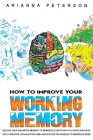 How to Improve Your Working Memory: Unlock Your Unlimited Memory to Memorize Everything You Read and Hear, Apply Creative Visualization and Associatio (Learning How to Learn #3) Cover Image