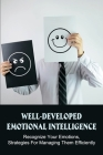 Well-Developed Emotional Intelligence: Recognize Your Emotions, Strategies For Managing Them Efficiently: What Exactly Is Emotional Intelligence? Cover Image