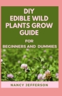 DIY Edible Wild Plants Grow Guide For Beginners and Dummies: Manual For Growing Edible Wild Plants Cover Image