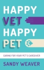 Happy Vet Happy Pet: Caring for Your Pet's Caregiver Cover Image