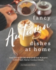 Fancy Autumn Dishes at Home: Save Some Bucks and Embrace Autumn with Fresh Home Cooked Meals Cover Image