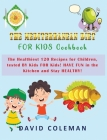 The Mediterranean Diet for Kids Cookbook: The Healthiest 120 Recipes for Children, tested BY Kids FOR Kids! HAVE FUN in the Kitchen and Stay HEALTHY! Cover Image