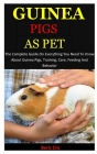 Guinea Pigs As Pet: The Complete Guide On Everything You Need To Know About Guinea Pigs, Training, Care, Feeding And Behavior Cover Image