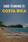Guide To Moving to Costa Rica: How To Traveling Through, & Living In Costa Rica: Costa Rica Living For Expats Cover Image