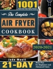 The Complete Air Fryer Cookbook 2020-2021: 1001 Quick And Easy Frying Recipes with 21-Day Meal Plan for Beginners and Advanced Users Cover Image
