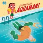 Be Brave Like Aquaman! (DC Super Friends) (Pictureback(R)) Cover Image