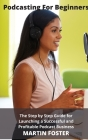 Podcasting for beginners: The Step by Step Guide for Launching a Successful and Profitable Podcast Business: The Ultimate Step by Step Guide for Cover Image