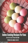 Anime Cooking Recipes For Fans: How To Cook Your Favorite Dishes In Anime Movie: Anime Cookbook Cover Image