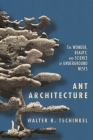 Ant Architecture: The Wonder, Beauty, and Science of Underground Nests Cover Image