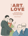 The Art of Love: The Romantic and Explosive Stories Behind Art's Greatest Couples Cover Image