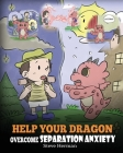 Help Your Dragon Overcome Separation Anxiety: A Cute Children's Story to Teach Kids How to Cope with Different Kinds of Separation Anxiety, Loneliness Cover Image