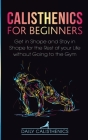 Calisthenics for Beginners: Get in Shape and Stay in Shape for the Rest of your Life without Going to the Gym Cover Image