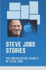 Steve Jobs Stories: The Presentation Secrets Of Steve Jobs: Untold Stories About Steve Jobs Cover Image