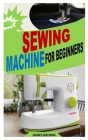 Sewing Machine for Beginners: Learn How to Use Sewing Machine to Perform Different Sewing Operations. Cover Image