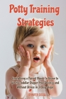 Potty Training Strategies: Everything a Parent Needs to Know to Get His Toddler Diaper Free Quickly and Without Stress in 3 Easy Steps Cover Image
