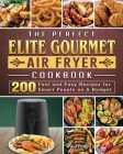 The Perfect Elite Gourmet Air Fryer Cookbook: 200 Fast and Easy Recipes for Smart People on A Budget Cover Image