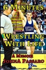 6 Minutes Wrestling with Life: How the Greatest Sport on Earth Prepared Me for the Fight of My Life Cover Image