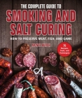The Complete Guide to Smoking and Salt Curing: How to Preserve Meat, Fish, and Game Cover Image
