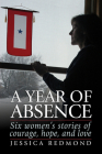 A Year of Absence: Six Women's Stories of Courage, Hope, and Love Cover Image