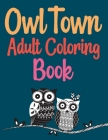 Owl Town Adult Coloring Book: Owls Coloring Book For Gift Cover Image