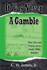 It Was Never a Gamble: The Life and Times of an Early 1900s Gambler and Hustler Cover Image