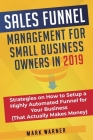 Sales Funnel Management for Small Business Owners in 2019: Strategies on How to Setup a Highly Automated Funnel for Your Business (That Actually Makes Cover Image