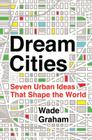 Dream Cities: Seven Urban Ideas That Shape the World Cover Image