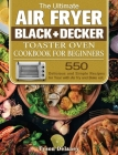 The Ultimate Air Fryer Black+Decker Toaster Oven Cookbook for beginners: 550 Delicious and Simple Recipes for Your with Air fry and Bake est. Cover Image