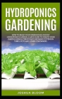 Hydroponics Gardening: How to Build your greenhouse and diy hydroponics garden. A safe guide to create your garden using hydroponics growing Cover Image