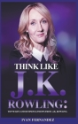 Think Like J.K. Rowling: Top 30 Life and Business Lessons from J.K. Rowling Cover Image
