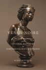 Vénus Noire: Black Women and Colonial Fantasies in Nineteenth-Century France Cover Image