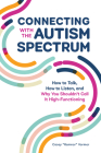 Connecting with the Autism Spectrum: How to Talk, How to Listen, and Why You Shouldn't Call It High-Functioning Cover Image