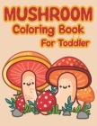 Mushroom Coloring Book For Toddler: Lots Of Adorable And Funny Mushrooms Coloring Pages For Children Cover Image