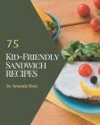 75 Kid-Friendly Sandwich Recipes: A Timeless Kid-Friendly Sandwich Cookbook Cover Image