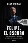 Felipe, El Oscuro: Secretos, Intrigas Y Traiciones del Sexenio Más Sangriento de México Cover Image