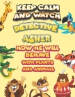 keep calm and watch detective Asher how he will behave with plant and animals: A Gorgeous Coloring and Guessing Game Book for Asher /gift for Asher, t Cover Image