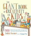 The Giant Book of Creativity for Kids: 500 Activities to Encourage Creativity in Kids Ages 2 to 12--Play, Pretend, Draw, Dance, Sing, Write, Build, Tinker Cover Image