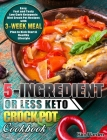 5-Ingredient or Less Keto Crock Pot Cookbook: Easy, Fast and Tasty Low Carb Ketogenic Diet Crock Pot Recipes with 3-Week Meal Plan to Kick Start A Hea Cover Image