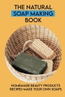 The Natural Soap Making Book: Homemade Beauty Products Recipes-Make Your Own Soaps: Soapmaking Handbook Cover Image