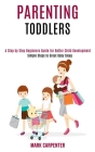 Parenting Toddlers: A Step by Step Beginners Guide for Better Child Development (Simple Steps to Great Baby Sleep) Cover Image