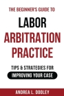 The Beginner's Guide to Labor Arbitration Practice: Tips & Strategies for Improving Your Case Cover Image