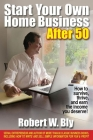Start Your Own Home Business After 50: How to Survive, Thrive, and Earn the Income You Deserve! Cover Image